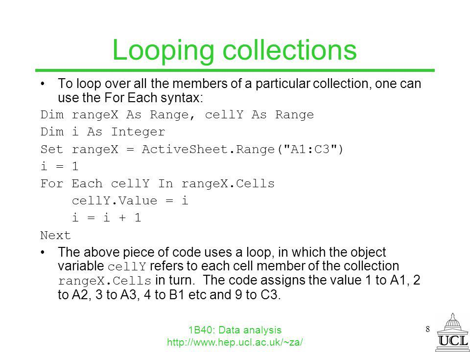 1B40: Data analysis http://www.hep.ucl.ac.uk/~za/ 8 Looping collections To loop over all the members of a particular collection, one can use the For Each syntax: Dim rangeX As Range, cellY As Range Dim i As Integer Set rangeX = ActiveSheet.Range( A1:C3 ) i = 1 For Each cellY In rangeX.Cells cellY.Value = i i = i + 1 Next The above piece of code uses a loop, in which the object variable cellY refers to each cell member of the collection rangeX.Cells in turn.