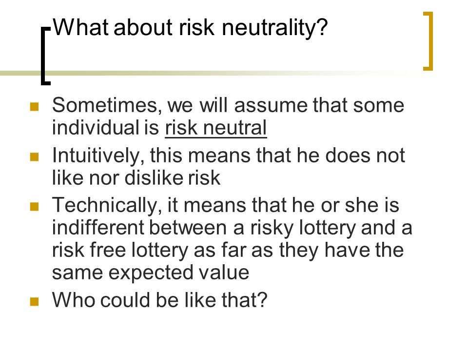 What about risk neutrality? Sometimes, we will assume that some individual is risk neutral Intuitively, this means that he does not like nor dislike r