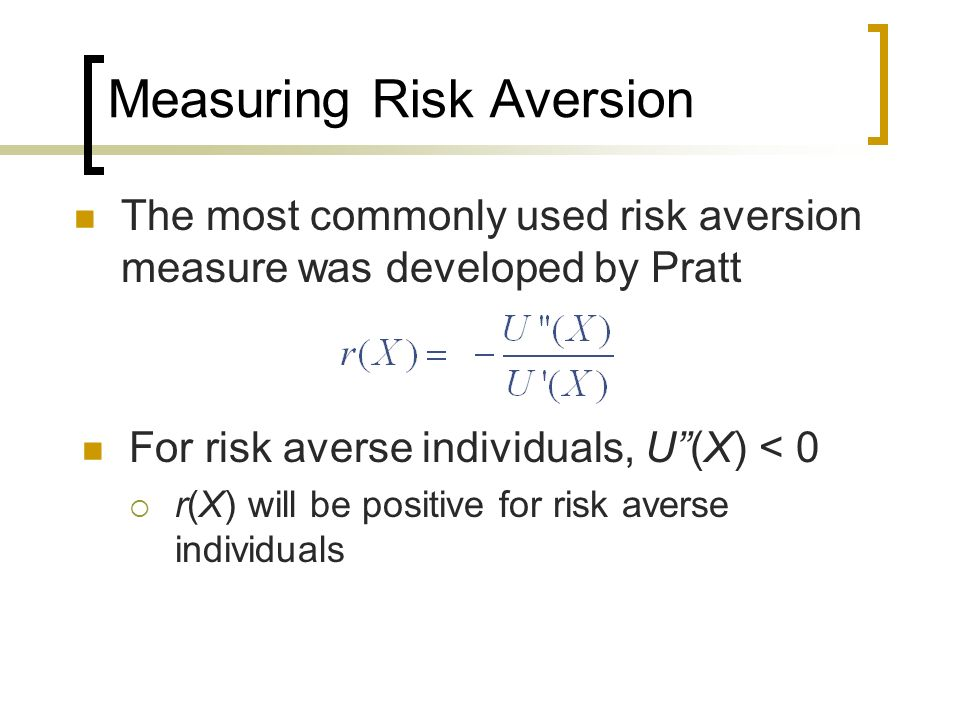 Measuring Risk Aversion The most commonly used risk aversion measure was developed by Pratt For risk averse individuals, U(X) < 0 r(X) will be positiv