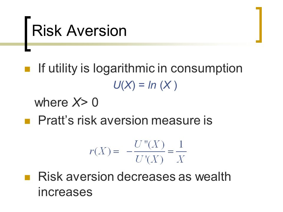 Risk Aversion If utility is logarithmic in consumption U(X) = ln (X ) where X> 0 Pratts risk aversion measure is Risk aversion decreases as wealth inc