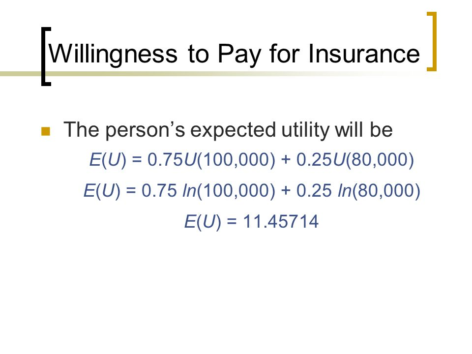 Willingness to Pay for Insurance The persons expected utility will be E(U) = 0.75U(100,000) + 0.25U(80,000) E(U) = 0.75 ln(100,000) + 0.25 ln(80,000)