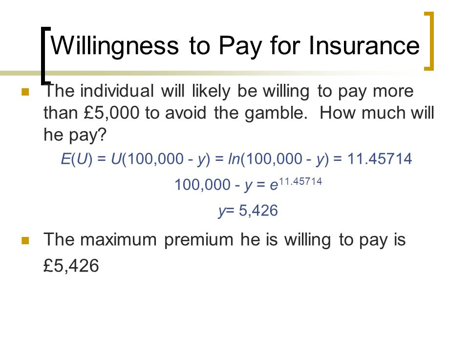 Willingness to Pay for Insurance The individual will likely be willing to pay more than £5,000 to avoid the gamble. How much will he pay? E(U) = U(100