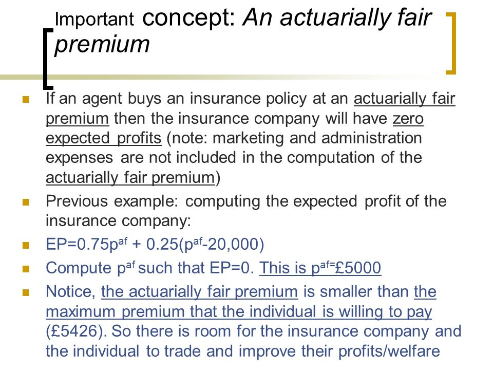 Important concept: An actuarially fair premium If an agent buys an insurance policy at an actuarially fair premium then the insurance company will hav