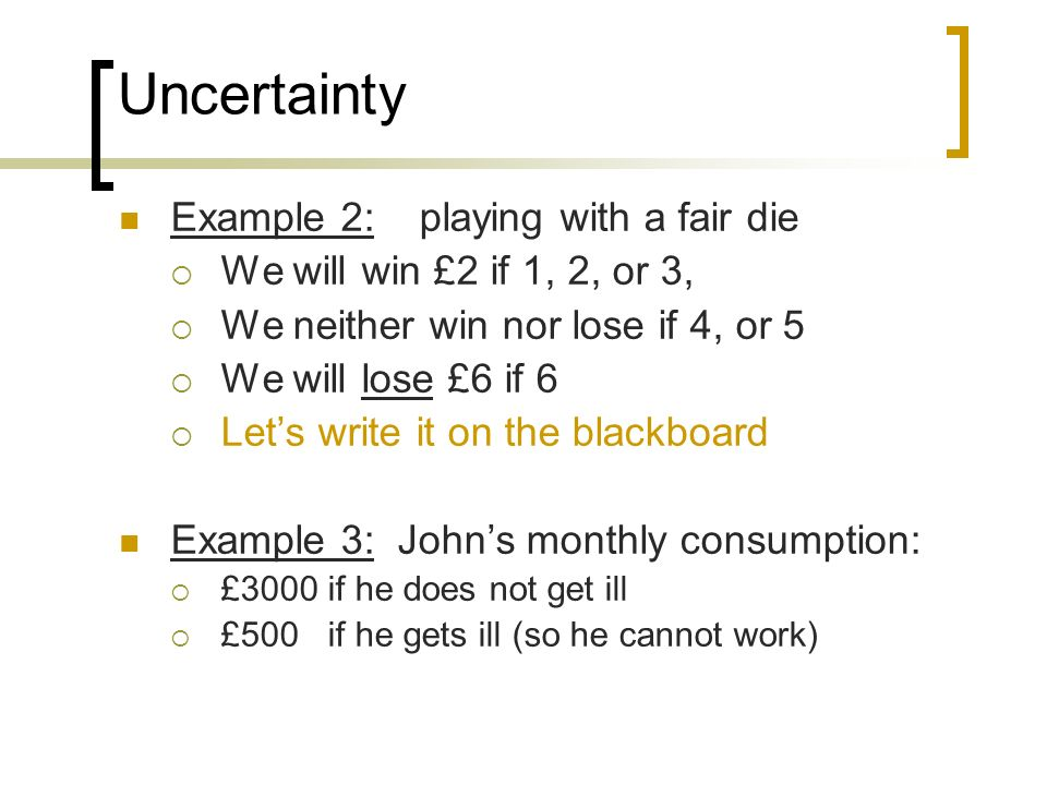 Uncertainty Example 2: playing with a fair die We will win £2 if 1, 2, or 3, We neither win nor lose if 4, or 5 We will lose £6 if 6 Lets write it on