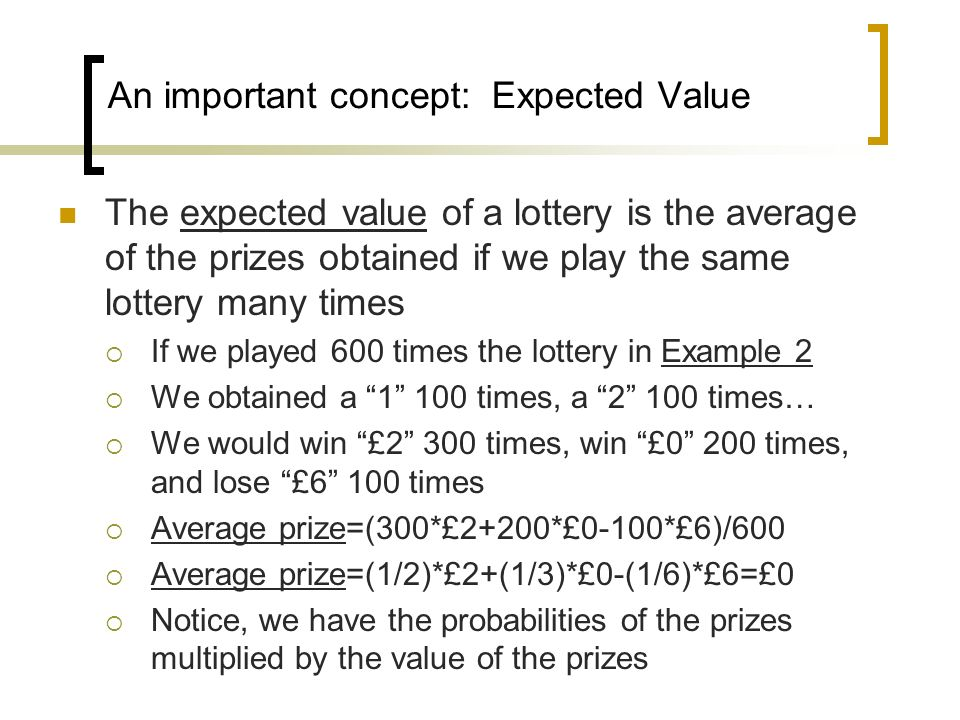 An important concept: Expected Value The expected value of a lottery is the average of the prizes obtained if we play the same lottery many times If w