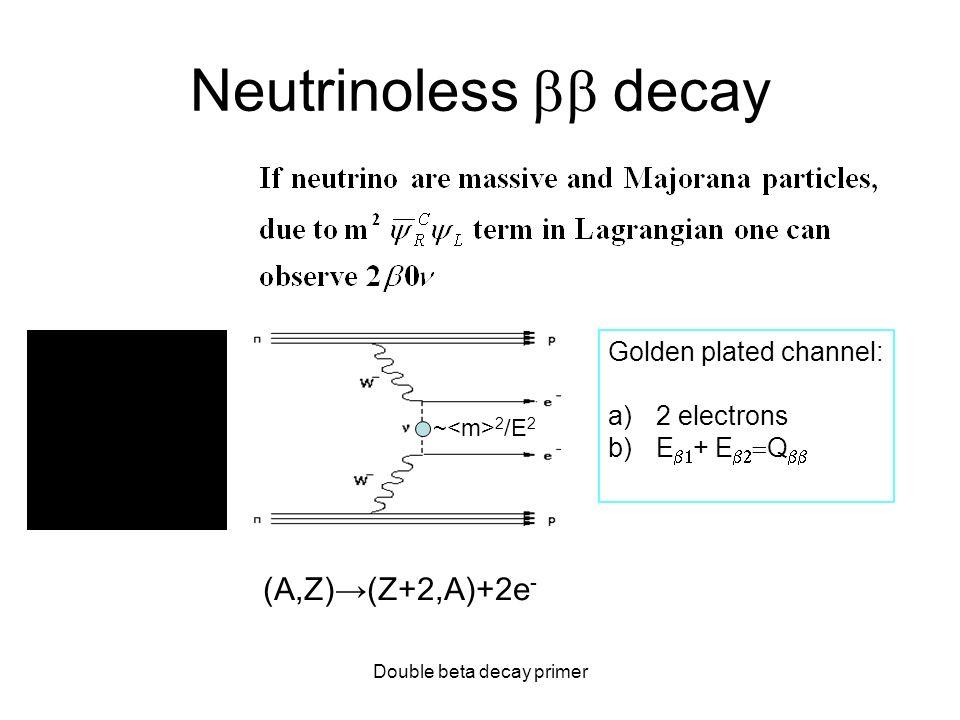 Double beta decay primer Neutrinoless decay Golden plated channel: a)2 electrons b)E + E Q (A,Z)(Z+2,A)+2e - ~ 2 /E 2