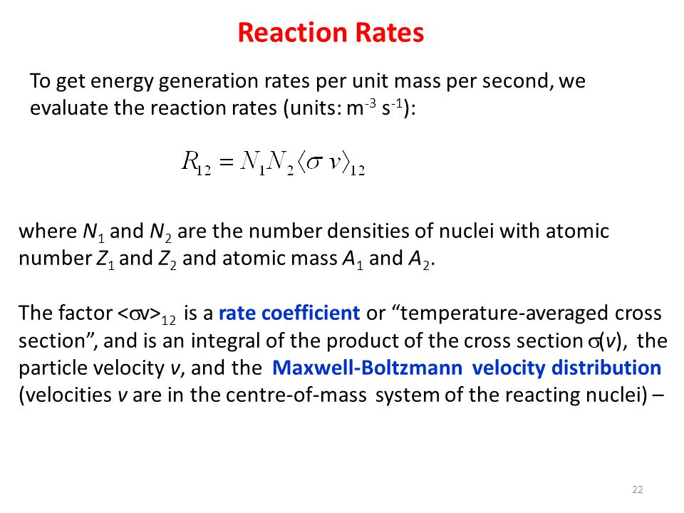 Reaction Rates To get energy generation rates per unit mass per second, we evaluate the reaction rates (units: m -3 s -1 ): where N 1 and N 2 are the