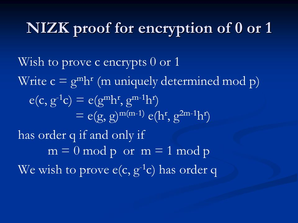NIZK proof for encryption of 0 or 1 Wish to prove c encrypts 0 or 1 Write c = g m h r (m uniquely determined mod p) e(c, g -1 c) = e(g m h r, g m-1 h