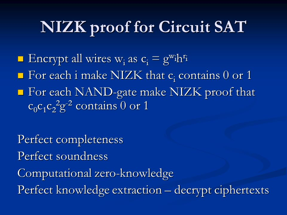 NIZK proof for Circuit SAT Encrypt all wires w i as c i = g w i h r i Encrypt all wires w i as c i = g w i h r i For each i make NIZK that c i contain
