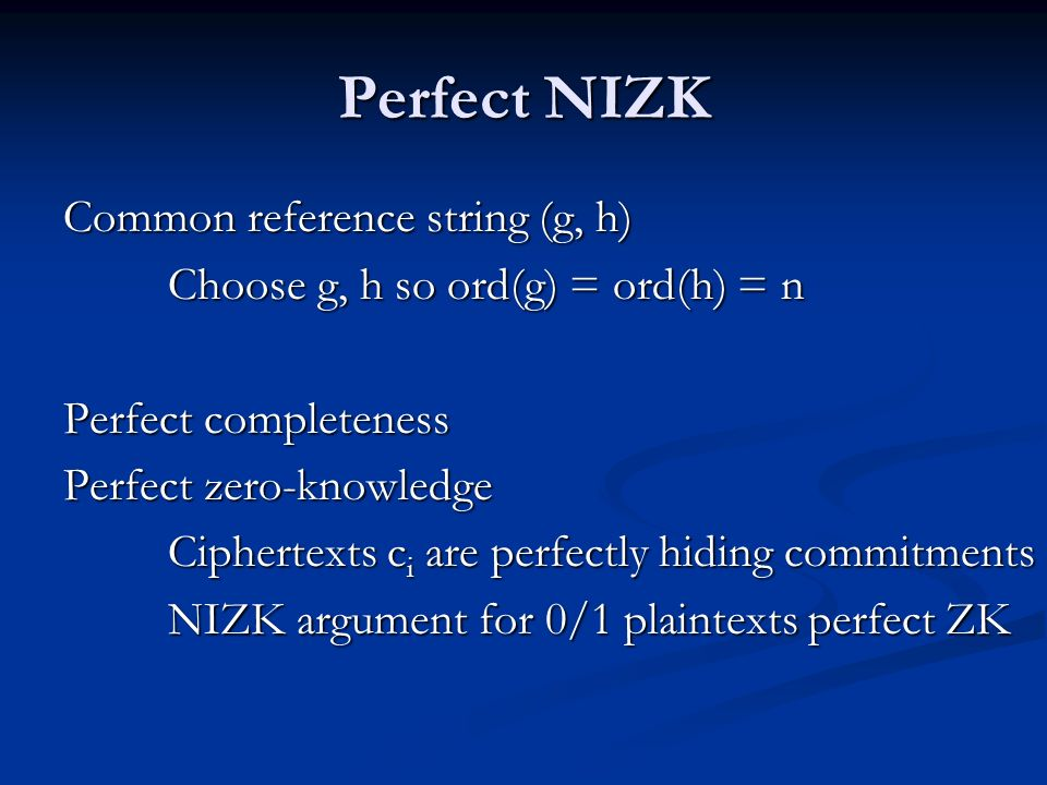 Perfect NIZK Common reference string (g, h) Choose g, h so ord(g) = ord(h) = n Perfect completeness Perfect zero-knowledge Ciphertexts c i are perfect
