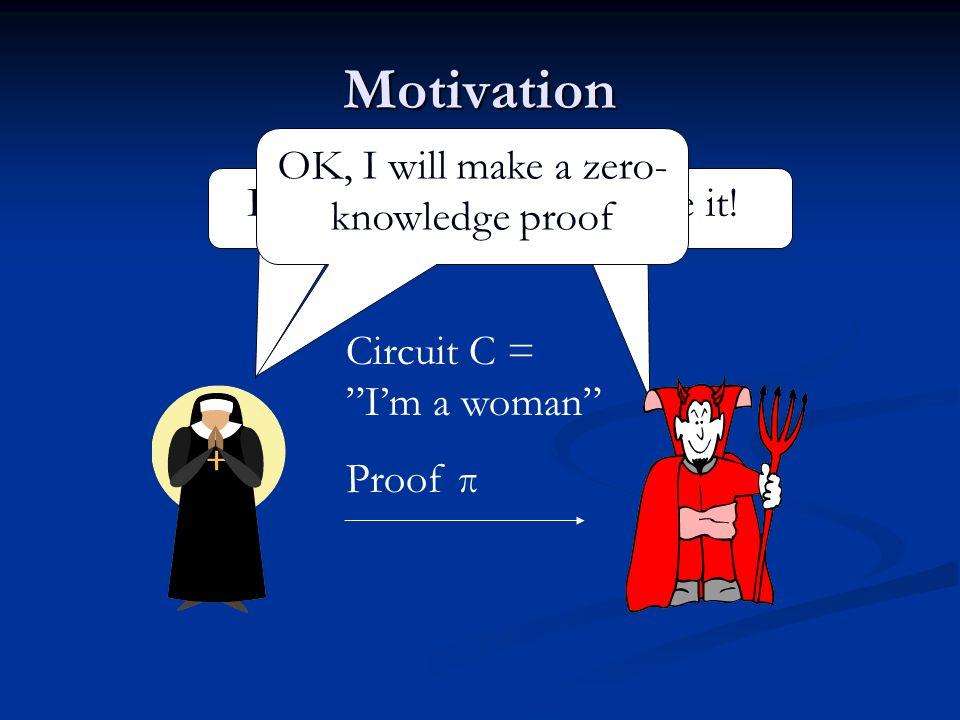 Motivation Im a woman.Prove it! OK, I will make a zero- knowledge proof Circuit C = Im a woman Proof π