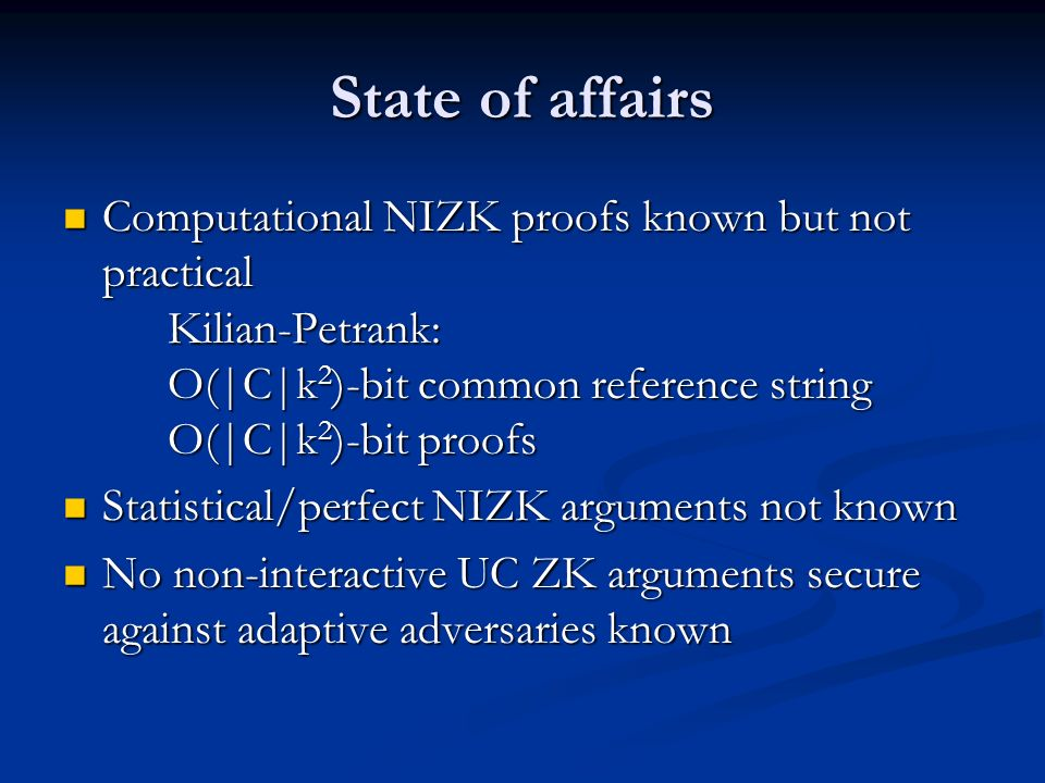 State of affairs Computational NIZK proofs known but not practical Kilian-Petrank: O( C k 2 )-bit common reference string O( C k 2 )-bit proofs Comput