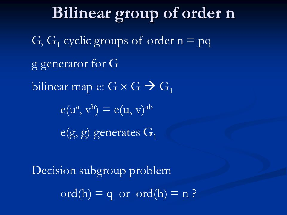 Bilinear group of order n G, G 1 cyclic groups of order n = pq g generator for G bilinear map e: G G G 1 e(u a, v b ) = e(u, v) ab e(g, g) generates G