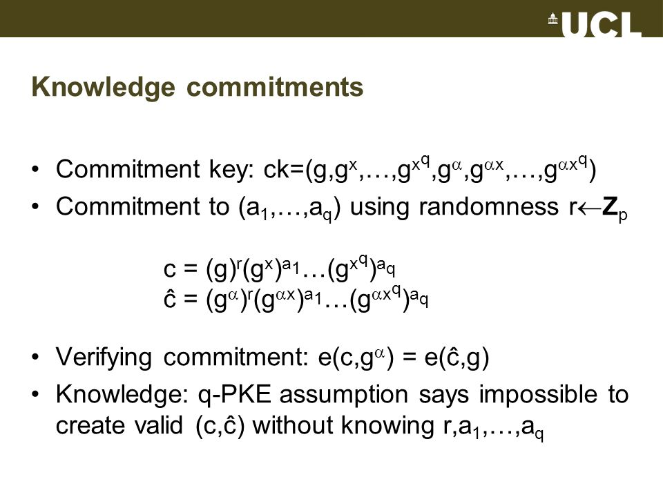 Knowledge commitments Commitment key: ck=(g,g x,…,g x q,g,g x,…,g x q ) Commitment to (a 1,…,a q ) using randomness r Z p c = (g) r (g x ) a 1 …(g x q ) a q ĉ = (g ) r (g x ) a 1 …(g x q ) a q Verifying commitment: e(c,g ) = e(ĉ,g) Knowledge: q-PKE assumption says impossible to create valid (c,ĉ) without knowing r,a 1,…,a q