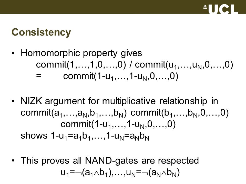 Consistency Homomorphic property gives commit(1,…,1,0,…,0) / commit(u 1,…,u N,0,…,0) = commit(1-u 1,…,1-u N,0,…,0) NIZK argument for multiplicative relationship in commit(a 1,…,a N,b 1,…,b N ) commit(b 1,…,b N,0,…,0) commit(1-u 1,…,1-u N,0,…,0) shows 1-u 1 =a 1 b 1,…,1-u N =a N b N This proves all NAND-gates are respected u 1 = (a 1 b 1 ),…,u N = (a N b N )
