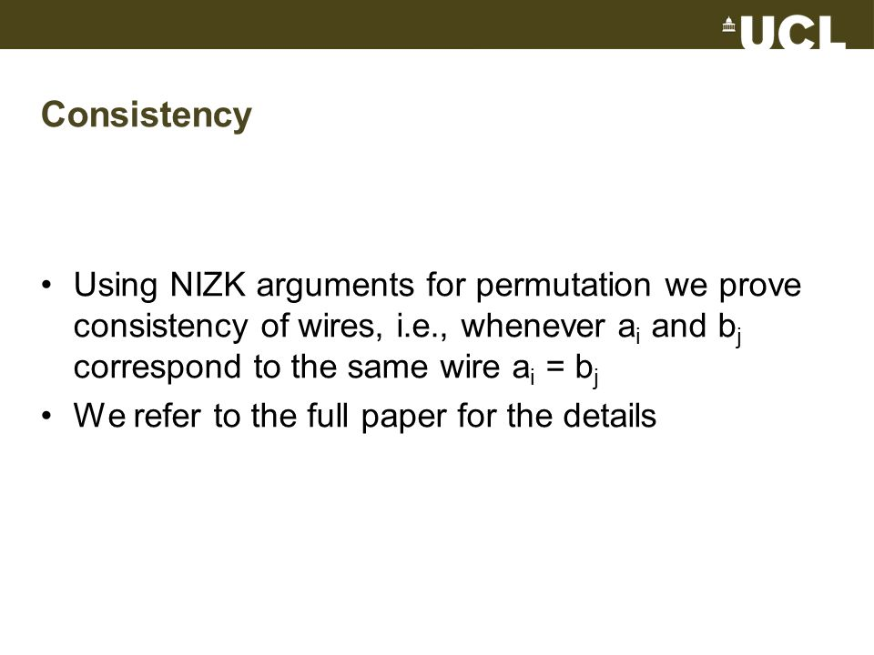 Consistency Using NIZK arguments for permutation we prove consistency of wires, i.e., whenever a i and b j correspond to the same wire a i = b j We re