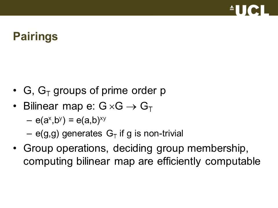 Pairings G, G T groups of prime order p Bilinear map e: G G G T –e(a x,b y ) = e(a,b) xy –e(g,g) generates G T if g is non-trivial Group operations, d