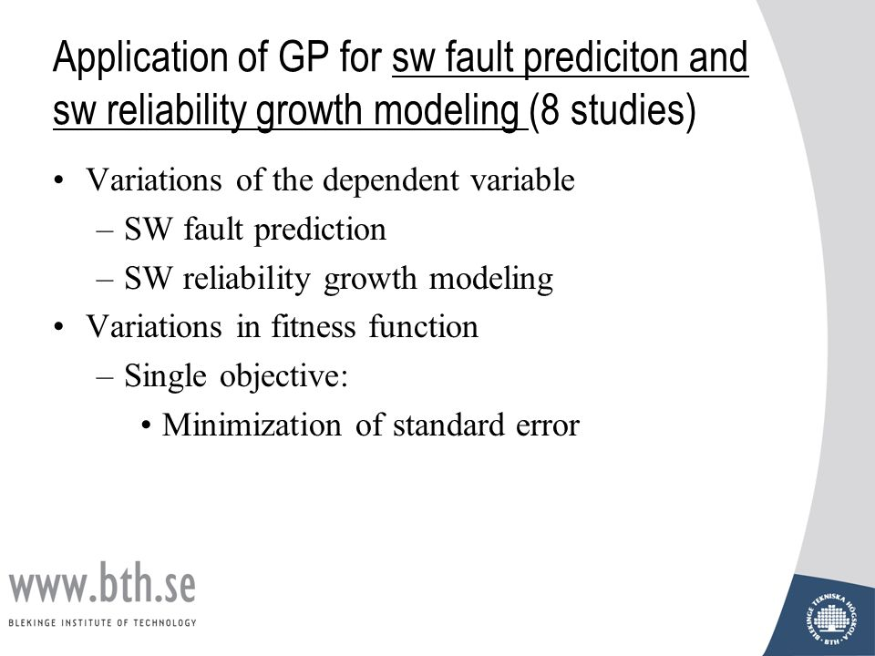 Application of GP for sw fault prediciton and sw reliability growth modeling (8 studies) Variations of the dependent variable –SW fault prediction –SW reliability growth modeling Variations in fitness function –Single objective: Minimization of standard error