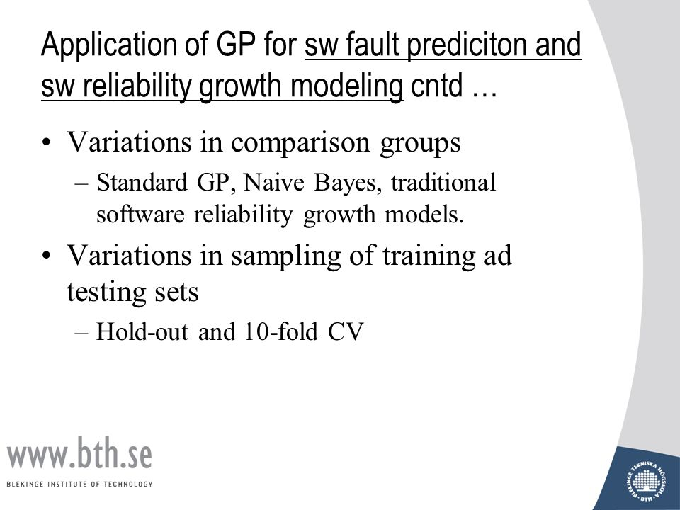 Application of GP for sw fault prediciton and sw reliability growth modeling cntd … Variations in comparison groups –Standard GP, Naive Bayes, traditi