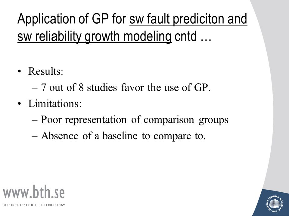 Application of GP for sw fault prediciton and sw reliability growth modeling cntd … Results: –7 out of 8 studies favor the use of GP. Limitations: –Po