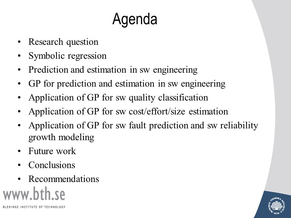 Agenda Research question Symbolic regression Prediction and estimation in sw engineering GP for prediction and estimation in sw engineering Application of GP for sw quality classification Application of GP for sw cost/effort/size estimation Application of GP for sw fault prediction and sw reliability growth modeling Future work Conclusions Recommendations