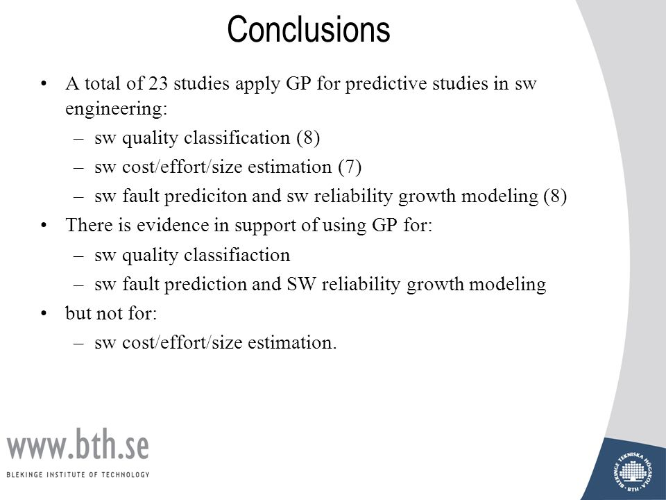Conclusions A total of 23 studies apply GP for predictive studies in sw engineering: –sw quality classification (8) –sw cost/effort/size estimation (7) –sw fault prediciton and sw reliability growth modeling (8) There is evidence in support of using GP for: –sw quality classifiaction –sw fault prediction and SW reliability growth modeling but not for: –sw cost/effort/size estimation.