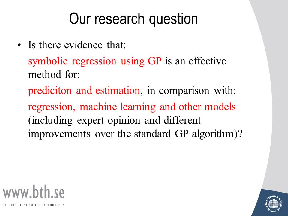 Our research question Is there evidence that: symbolic regression using GP is an effective method for: prediciton and estimation, in comparison with: regression, machine learning and other models (including expert opinion and different improvements over the standard GP algorithm)