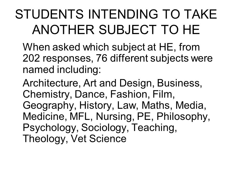 STUDENTS INTENDING TO TAKE ANOTHER SUBJECT TO HE When asked which subject at HE, from 202 responses, 76 different subjects were named including: Architecture, Art and Design, Business, Chemistry, Dance, Fashion, Film, Geography, History, Law, Maths, Media, Medicine, MFL, Nursing, PE, Philosophy, Psychology, Sociology, Teaching, Theology, Vet Science