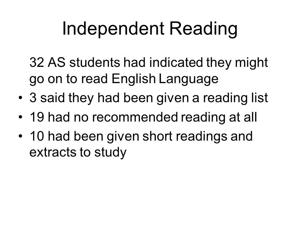 Independent Reading 32 AS students had indicated they might go on to read English Language 3 said they had been given a reading list 19 had no recomme