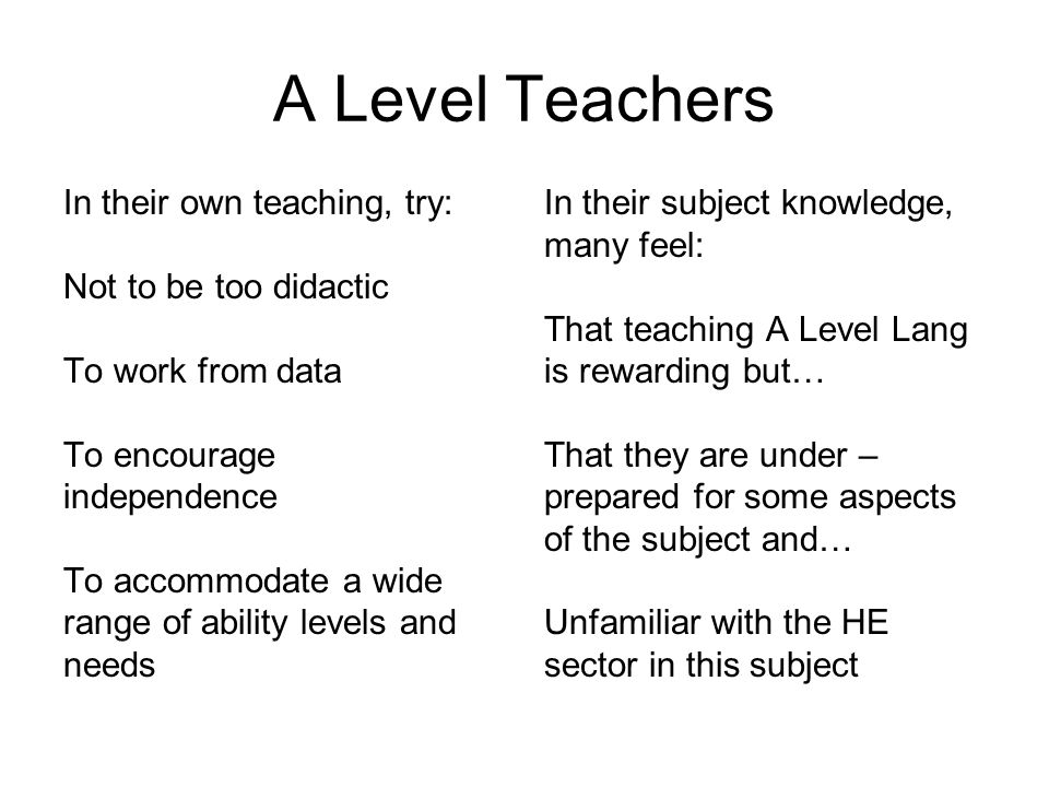 A Level Teachers In their own teaching, try: Not to be too didactic To work from data To encourage independence To accommodate a wide range of ability