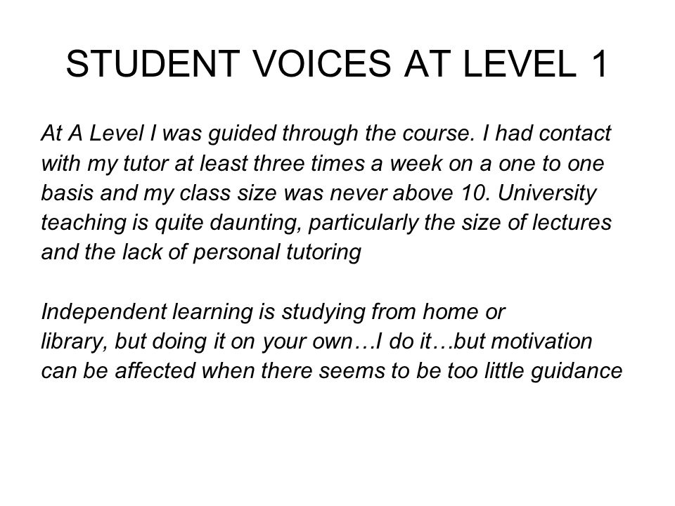 STUDENT VOICES AT LEVEL 1 At A Level I was guided through the course. I had contact with my tutor at least three times a week on a one to one basis an