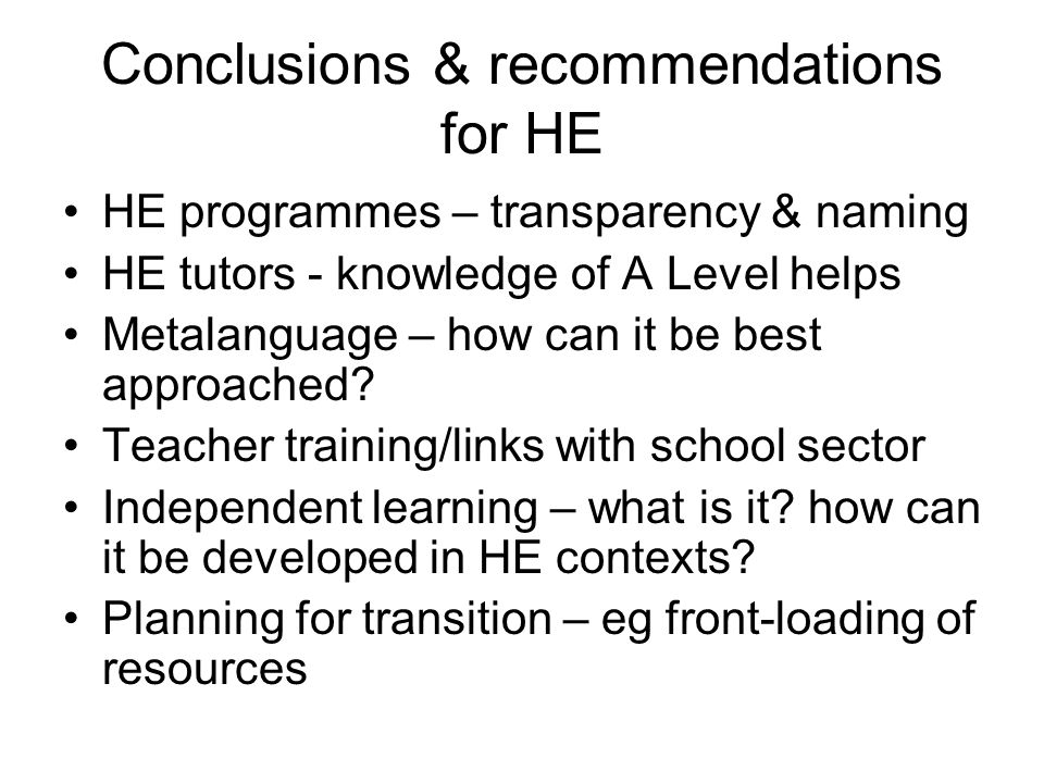 Conclusions & recommendations for HE HE programmes – transparency & naming HE tutors - knowledge of A Level helps Metalanguage – how can it be best ap