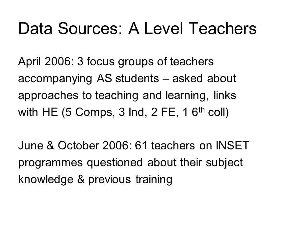 April 2006: 3 focus groups of teachers accompanying AS students – asked about approaches to teaching and learning, links with HE (5 Comps, 3 Ind, 2 FE, 1 6 th coll) June & October 2006: 61 teachers on INSET programmes questioned about their subject knowledge & previous training Data Sources: A Level Teachers