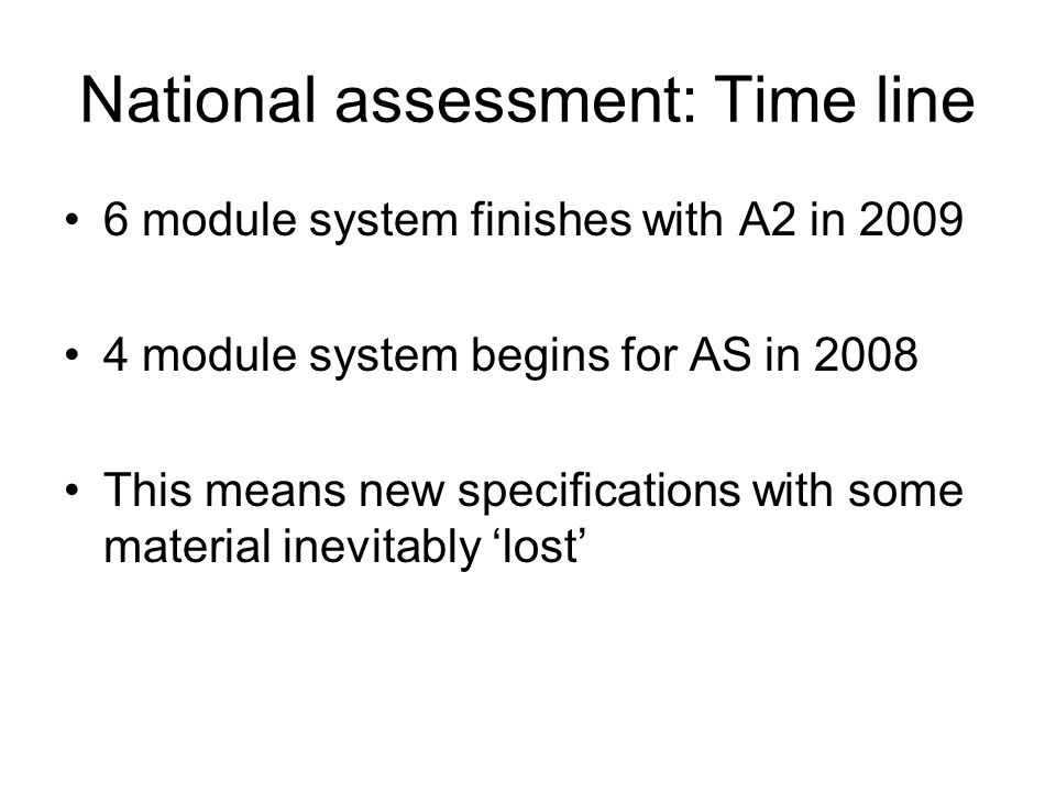 National assessment: Time line 6 module system finishes with A2 in 2009 4 module system begins for AS in 2008 This means new specifications with some
