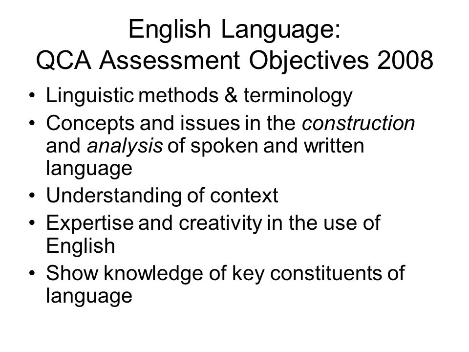 English Language: QCA Assessment Objectives 2008 Linguistic methods & terminology Concepts and issues in the construction and analysis of spoken and w