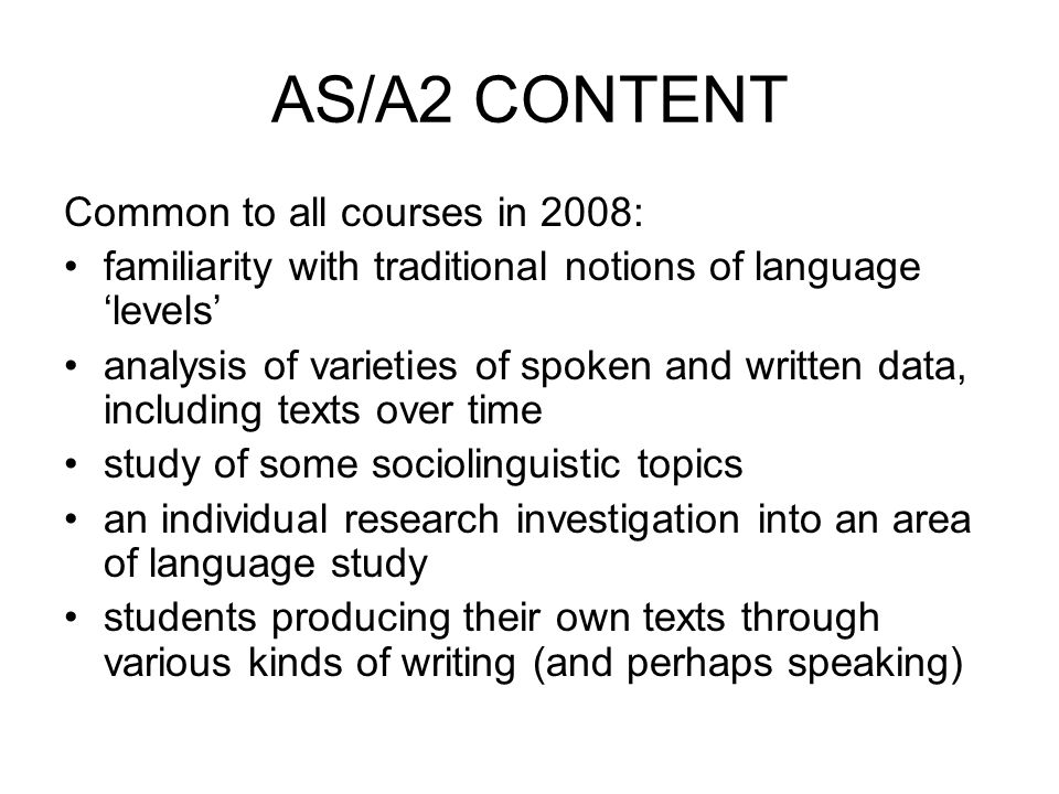 AS/A2 CONTENT Common to all courses in 2008: familiarity with traditional notions of language levels analysis of varieties of spoken and written data, including texts over time study of some sociolinguistic topics an individual research investigation into an area of language study students producing their own texts through various kinds of writing (and perhaps speaking)
