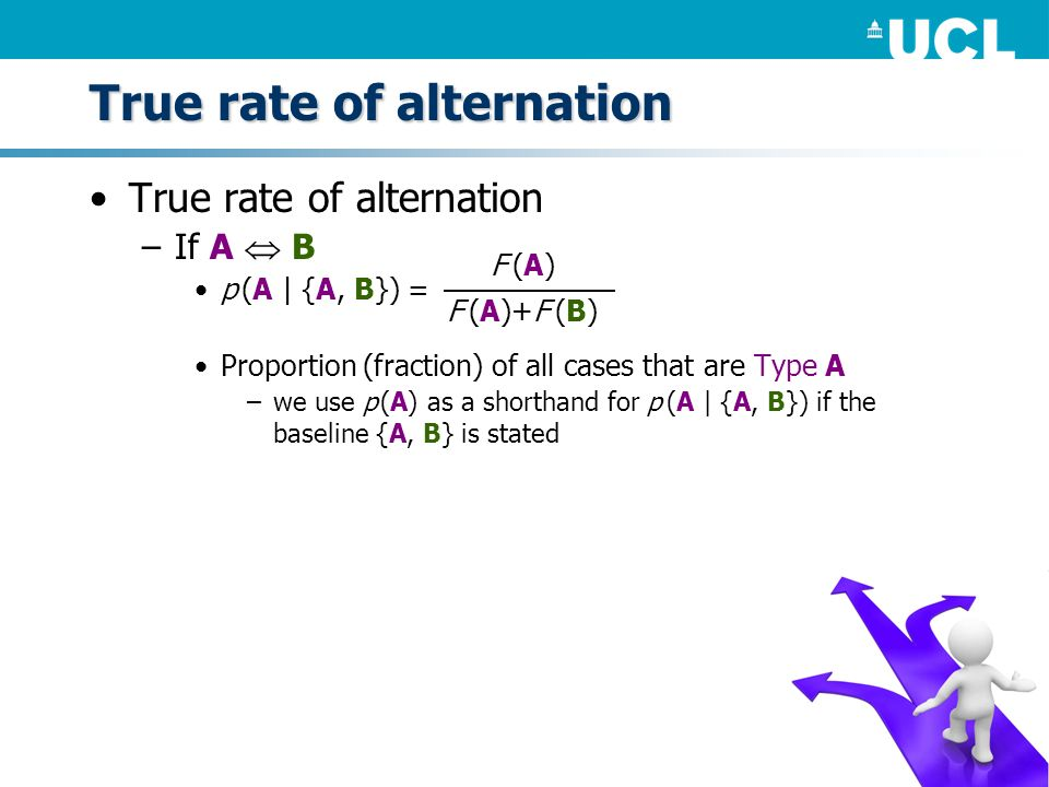 True rate of alternation –If A B p (A | {A, B}) = Proportion (fraction) of all cases that are Type A –we use p (A) as a shorthand for p (A | {A, B}) i