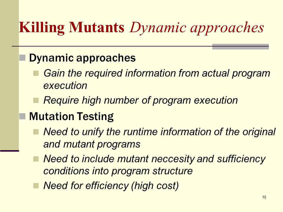 10 Killing Mutants Dynamic approaches Dynamic approaches Gain the required information from actual program execution Require high number of program execution Mutation Testing Need to unify the runtime information of the original and mutant programs Need to include mutant neccesity and sufficiency conditions into program structure Need for efficiency (high cost)