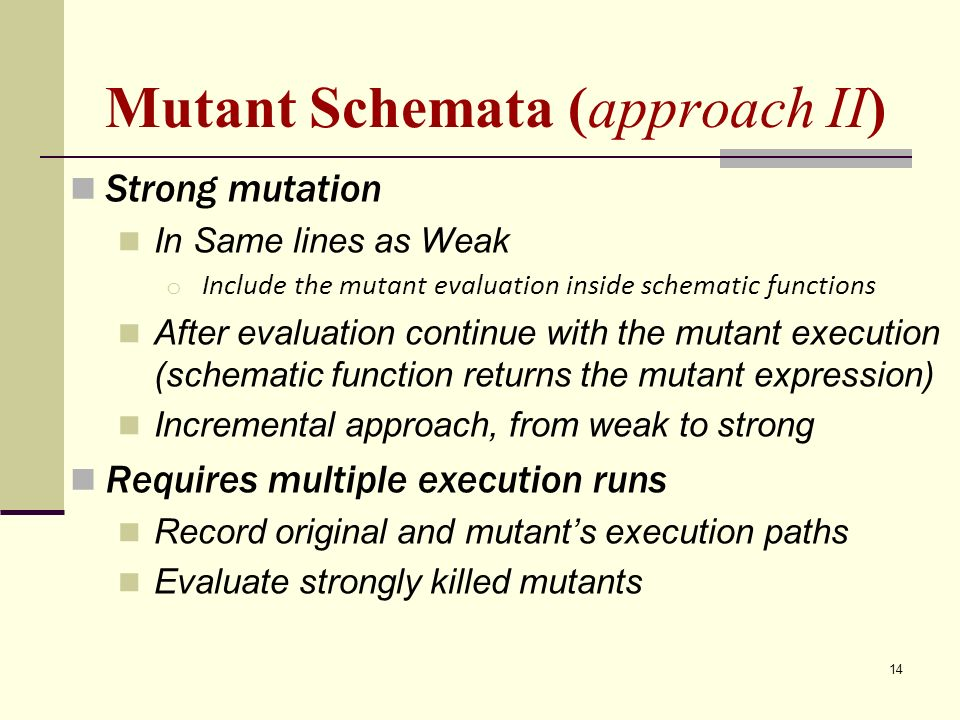 14 Mutant Schemata (approach II) Strong mutation In Same lines as Weak o Include the mutant evaluation inside schematic functions After evaluation continue with the mutant execution (schematic function returns the mutant expression) Incremental approach, from weak to strong Requires multiple execution runs Record original and mutants execution paths Evaluate strongly killed mutants