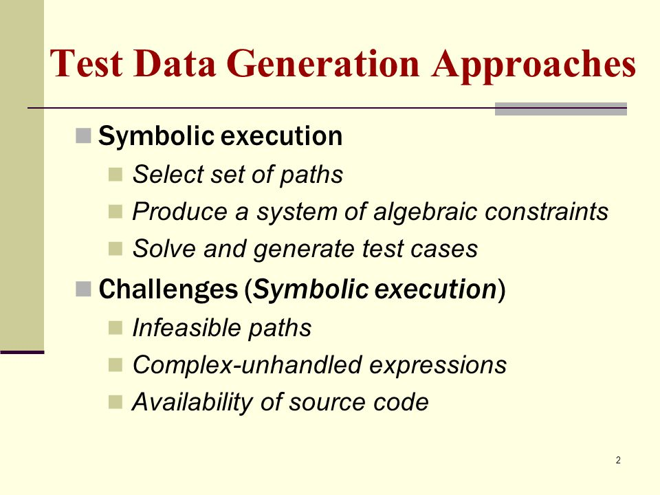 Test Data Generation Approaches Symbolic execution Select set of paths Produce a system of algebraic constraints Solve and generate test cases Challenges (Symbolic execution) Infeasible paths Complex-unhandled expressions Availability of source code 2