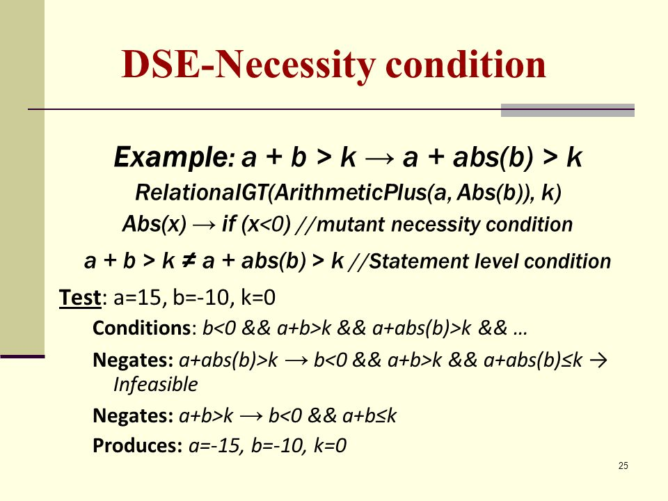 25 DSE-Necessity condition Example: a + b > k a + abs(b) > k RelationalGT(ArithmeticPlus(a, Abs(b)), k) Abs(x) if (x <0 ) //mutant necessity condition a + b > k a + abs(b) > k //Statement level condition Test: a=15, b=-10, k=0 Conditions: b k && a+abs(b)>k && … Negates: a+abs(b)>k b k && a+abs(b)k Infeasible Negates: a+b>k b<0 && a+bk Produces: a=-15, b=-10, k=0
