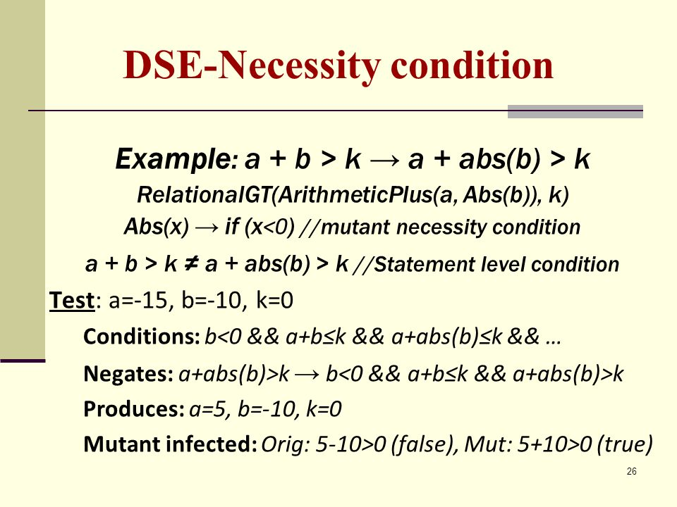 26 DSE-Necessity condition Example: a + b > k a + abs(b) > k RelationalGT(ArithmeticPlus(a, Abs(b)), k) Abs(x) if (x <0 ) //mutant necessity condition a + b > k a + abs(b) > k //Statement level condition Test: a=-15, b=-10, k=0 Conditions: b<0 && a+bk && a+abs(b)k && … Negates: a+abs(b)>k b k Produces: a=5, b=-10, k=0 Mutant infected: Orig: 5-10>0 (false), Mut: 5+10>0 (true)