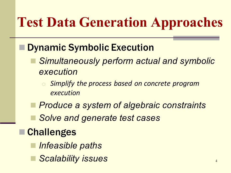 Test Data Generation Approaches Dynamic Symbolic Execution Simultaneously perform actual and symbolic execution o Simplify the process based on concrete program execution Produce a system of algebraic constraints Solve and generate test cases Challenges Infeasible paths Scalability issues 4