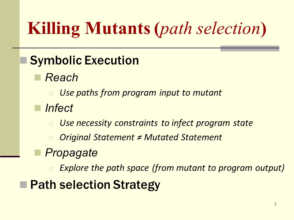 7 Killing Mutants (path selection) Symbolic Execution Reach o Use paths from program input to mutant Infect o Use necessity constraints to infect program state o Original Statement Mutated Statement Propagate o Explore the path space (from mutant to program output) Path selection Strategy