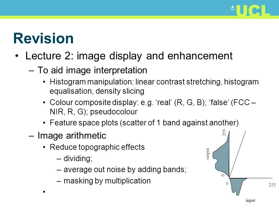 Revision Lecture 2: image display and enhancement –To aid image interpretation Histogram manipulation: linear contrast stretching, histogram equalisat