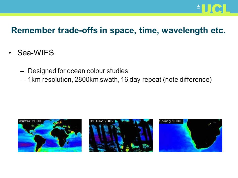 Remember trade-offs in space, time, wavelength etc. Sea-WIFS –Designed for ocean colour studies –1km resolution, 2800km swath, 16 day repeat (note dif