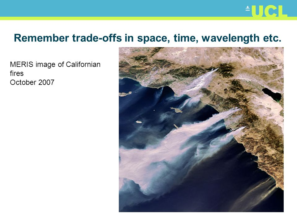 Remember trade-offs in space, time, wavelength etc. MERIS image of Californian fires October 2007