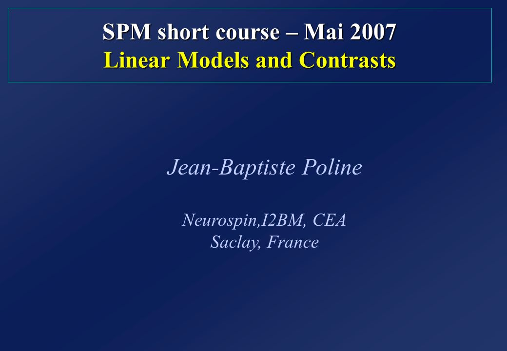 SPM short course – Mai 2007 Linear Models and Contrasts Jean-Baptiste Poline Neurospin,I2BM, CEA Saclay, France