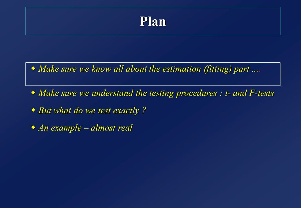 w Make sure we understand the testing procedures : t- and F-tests Plan w An example – almost real w Make sure we know all about the estimation (fittin