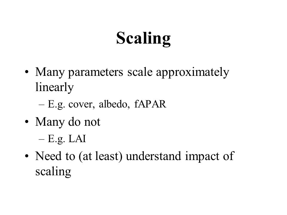 Scaling Many parameters scale approximately linearly –E.g. cover, albedo, fAPAR Many do not –E.g. LAI Need to (at least) understand impact of scaling